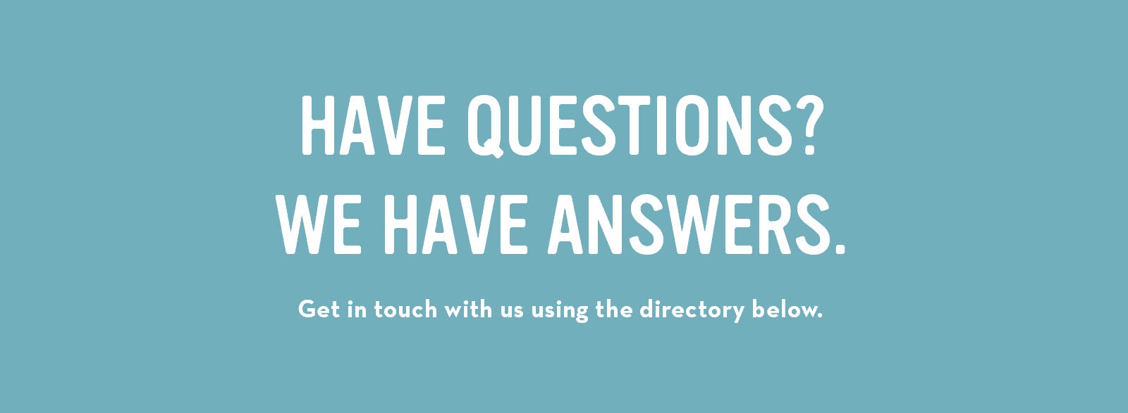 Have questions? We have answers. Get in touch with us using the directory below.