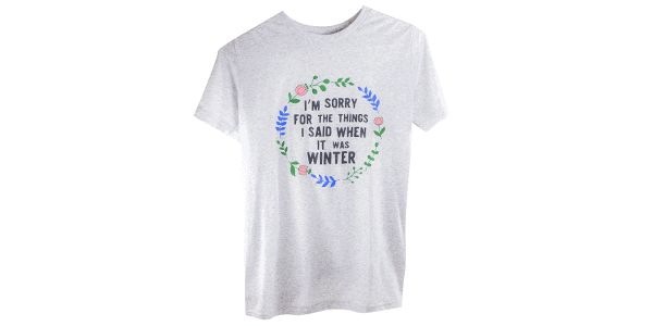 """""""I'm sorry for the things I said when it was winter"""" teeshirt, front-view"""