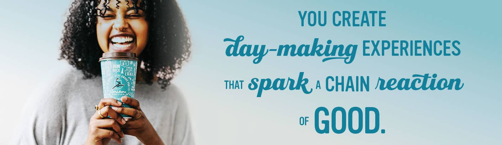 You Create Day-Making Experiences That Spark a Chain Reaction of Good.