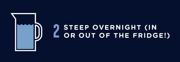 2. Steep overnight (in fridge or out of the fridge!)